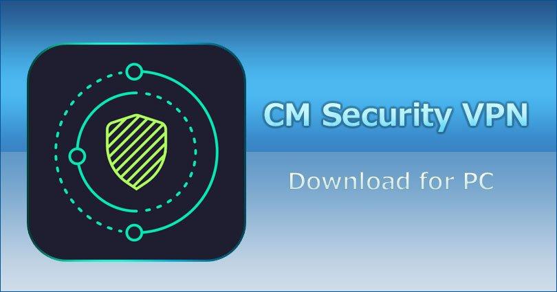 CM Security VPN for PC Windows 7/8/8.1/10/XP/Vista and Mac Laptop: